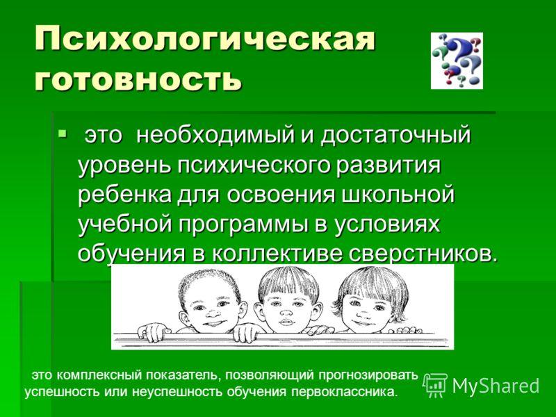 Психологическая готовность это необходимый и достаточный уровень психического развития ребенка для освоения школьной учебной программы в условиях обучения в коллективе сверстников. это необходимый и достаточный уровень психического развития ребенка д