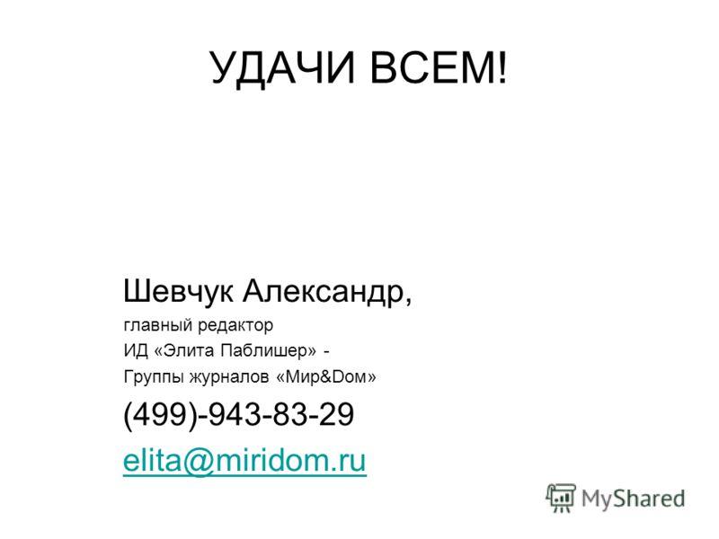 УДАЧИ ВСЕМ! Шевчук Александр, главный редактор ИД «Элита Паблишер» - Группы журналов «Мир&Dом» (499)-943-83-29 elita@miridom.ru