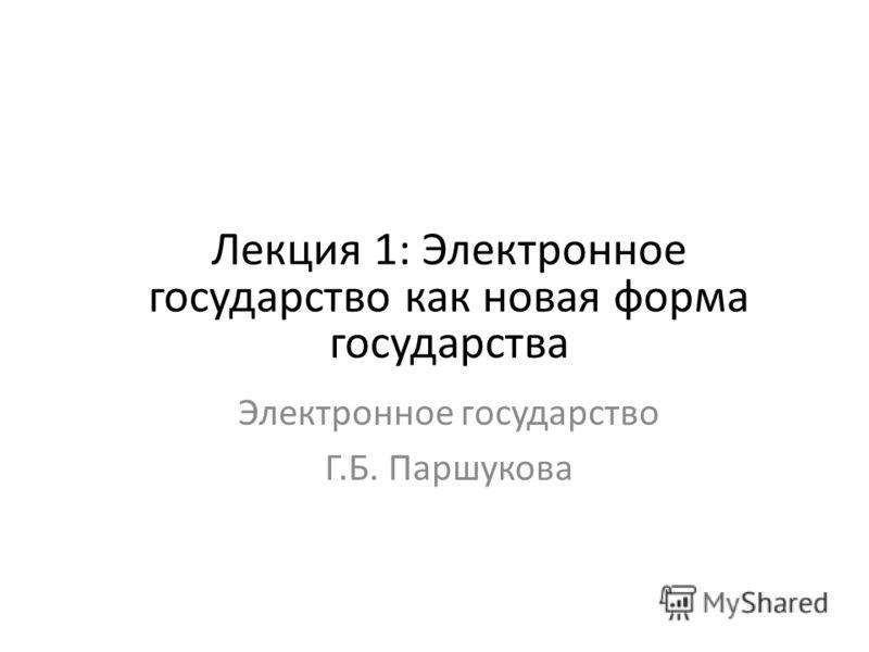 Лекция 1: Электронное государство как новая форма государства Электронное государство Г.Б. Паршукова