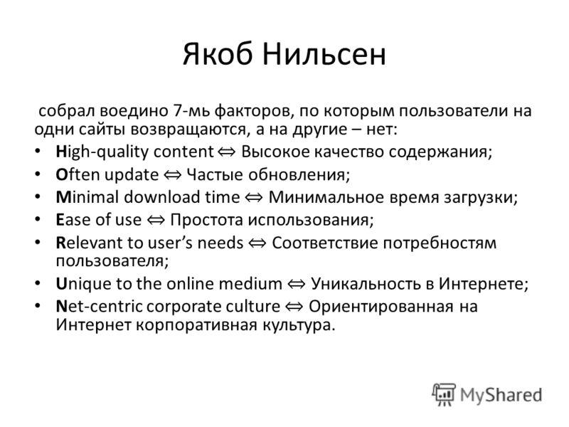 Якоб Нильсен собрал воедино 7-мь факторов, по которым пользователи на одни сайты возвращаются, а на другие – нет: High-quality content Высокое качество содержания; Often update Частые обновления; Minimal download time Минимальное время загрузки; Ease