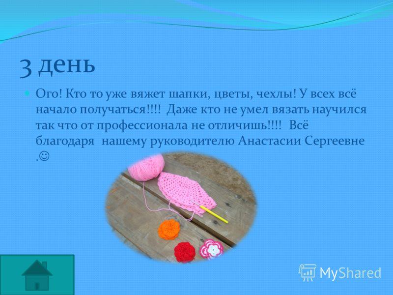 3 день Ого! Кто то уже вяжет шапки, цветы, чехлы! У всех всё начало получаться!!!! Даже кто не умел вязать научился так что от профессионала не отличишь!!!! Всё благодаря нашему руководителю Анастасии Сергеевне.