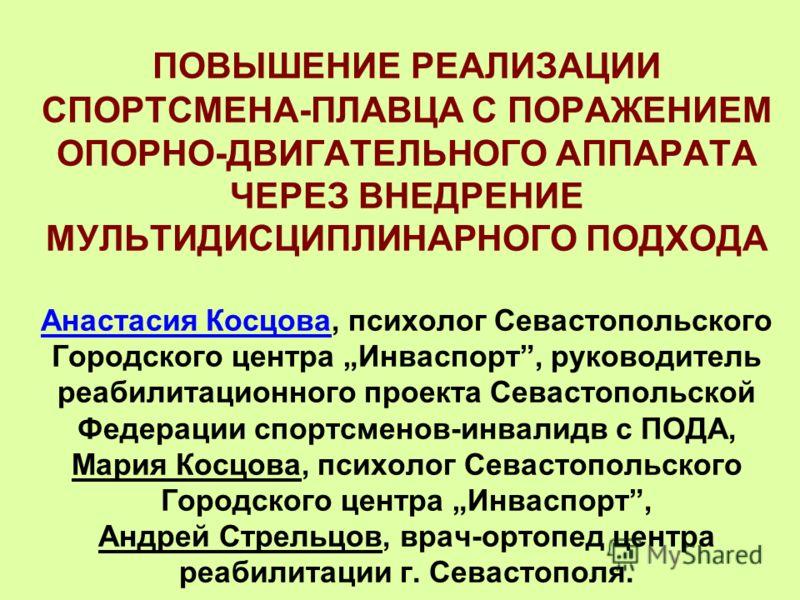 ПОВЫШЕНИЕ РЕАЛИЗАЦИИ СПОРТСМЕНА-ПЛАВЦА С ПОРАЖЕНИЕМ ОПОРНО-ДВИГАТЕЛЬНОГО АППАРАТА ЧЕРЕЗ ВНЕДРЕНИЕ МУЛЬТИДИСЦИПЛИНАРНОГО ПОДХОДА Анастасия Косцова, психолог Севастопольского Городского центра Инваспорт, руководитель реабилитационного проекта Севастопо