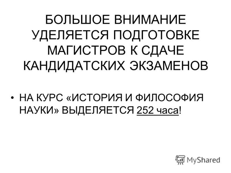 БОЛЬШОЕ ВНИМАНИЕ УДЕЛЯЕТСЯ ПОДГОТОВКЕ МАГИСТРОВ К СДАЧЕ КАНДИДАТСКИХ ЭКЗАМЕНОВ НА КУРС «ИСТОРИЯ И ФИЛОСОФИЯ НАУКИ» ВЫДЕЛЯЕТСЯ 252 часа!