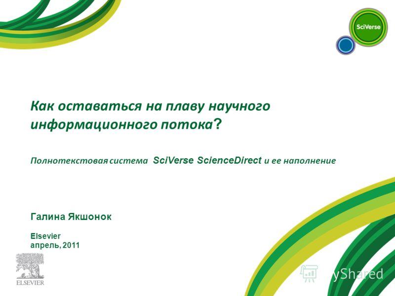 Как оставаться на плаву научного информационного потока ? Полнотекстовая система SciVerse ScienceDirect и ее наполнение Галина Якшонок Elsevier апрель, 2011