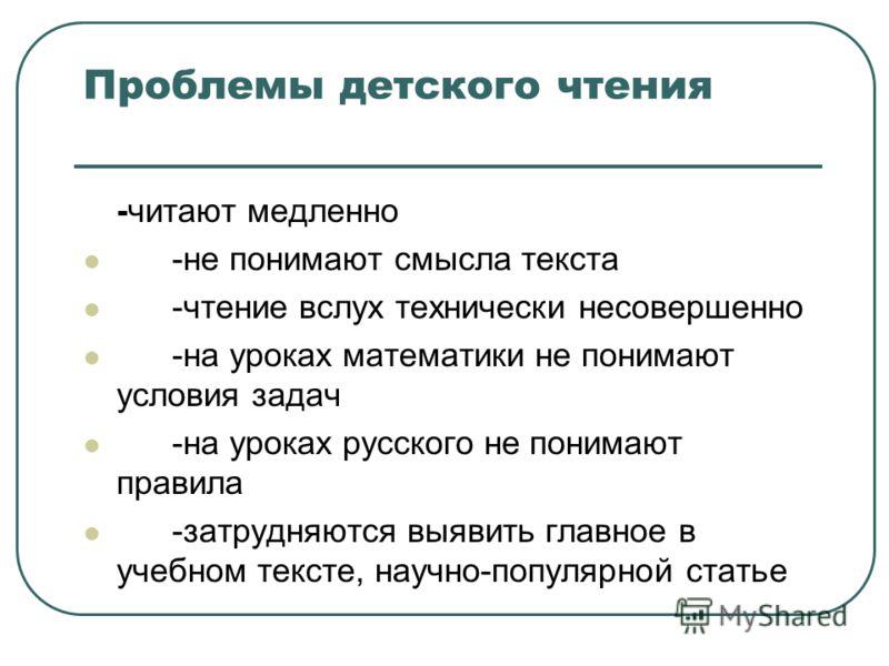 Проблемы детского чтения -читают медленно -не понимают смысла текста -чтение вслух технически несовершенно -на уроках математики не понимают условия задач -на уроках русского не понимают правила -затрудняются выявить главное в учебном тексте, научно-