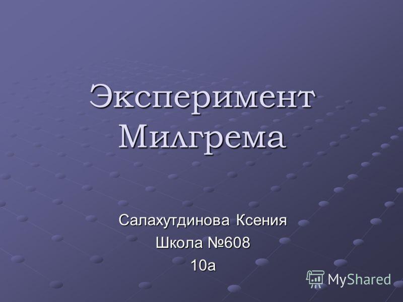 Эксперимент Милгрема Салахутдинова Ксения Школа 608 10а