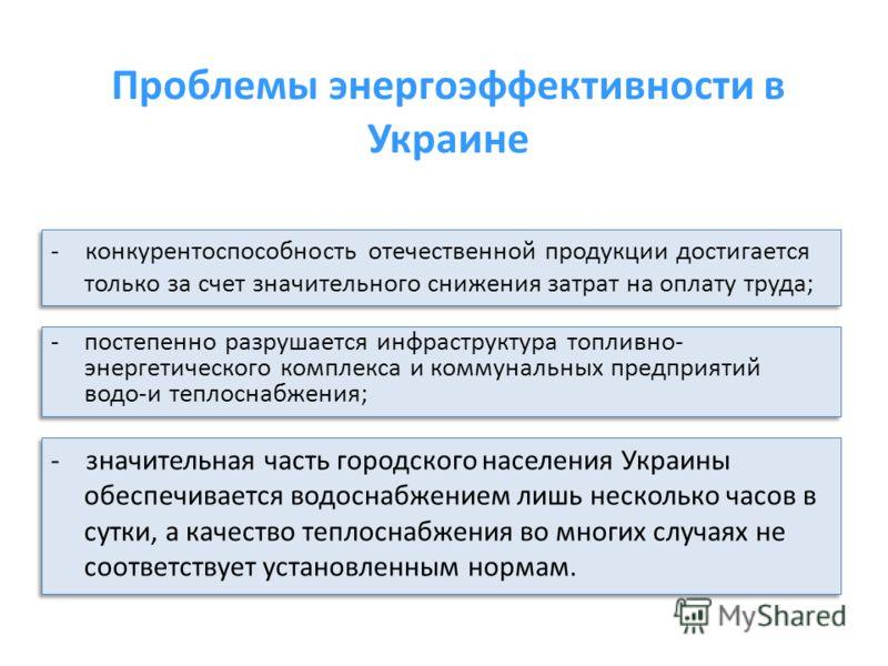 Проблемы энергоэффективности в Украине - конкурентоспособность отечественной продукции достигается только за счет значительного снижения затрат на оплату труда; - значительная часть городского населения Украины обеспечивается водоснабжением лишь неск