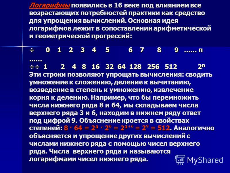 Логарифмы появились в 16 веке под влиянием все возрастающих потребностей практики как средство для упрощения вычислений. Основная идея логарифмов лежит в сопоставлении арифметической и геометрической прогрессий: ÷ 0 1 2 3 4 5 6 7 8 9 …… п …… ÷÷ 1 2 4