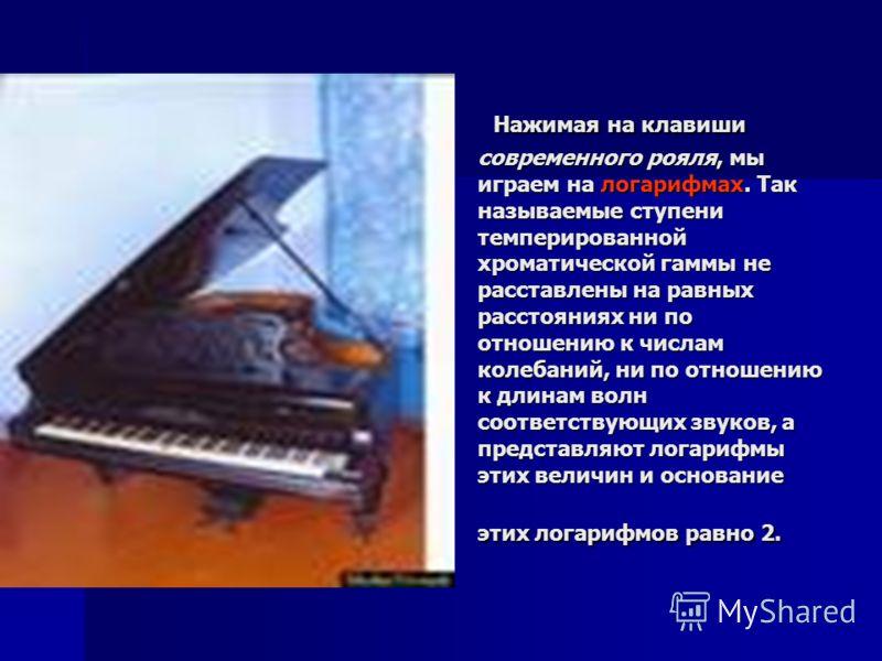 Нажимая на клавиши современного рояля, мы играем на логарифмах. Так называемые ступени темперированной хроматической гаммы не расставлены на равных расстояниях ни по отношению к числам колебаний, ни по отношению к длинам волн соответствующих звуков,