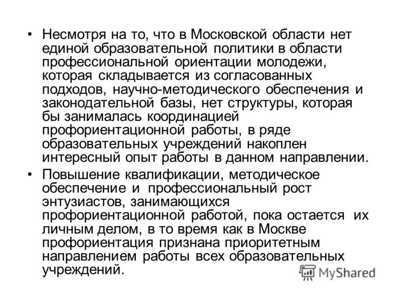 Несмотря на то, что в Московской области нет единой образовательной политики в области профессиональной ориентации молодежи, которая складывается из согласованных подходов, научно-методического обеспечения и законодательной базы, нет структуры, котор