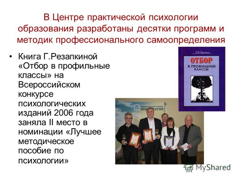 В Центре практической психологии образования разработаны десятки программ и методик профессионального самоопределения Книга Г.Резапкиной «Отбор в профильные классы» на Всероссийском конкурсе психологических изданий 2006 года заняла II место в номинац