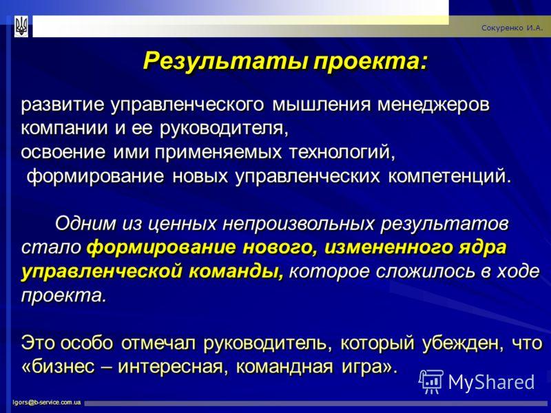 Результаты проекта: Igors@b-service.com.ua Сокуренко И.А. развитие управленческого мышления менеджеров компании и ее руководителя, освоение ими применяемых технологий, формирование новых управленческих компетенций. Одним из ценных непроизвольных резу