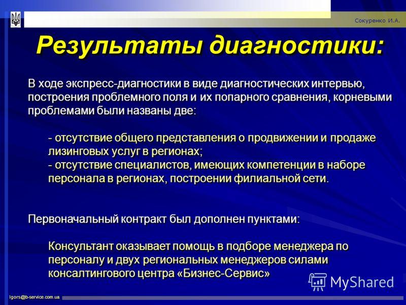 Результаты диагностики: Igors@b-service.com.ua Сокуренко И.А. В ходе экспресс-диагностики в виде диагностических интервью, построения проблемного поля и их попарного сравнения, корневыми проблемами были названы две: - отсутствие общего представления