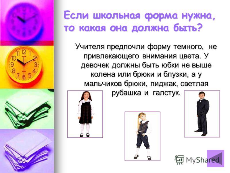 Если школьная форма нужна, то какая она должна быть? Учителя предпочли форму темного, не привлекающего внимания цвета. У девочек должны быть юбки не выше колена или брюки и блузки, а у мальчиков брюки, пиджак, светлая рубашка и галстук. Учителя предп
