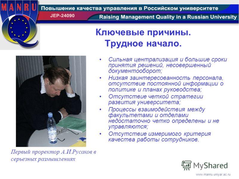 www.manru.uniyar.ac.ru Ключевые причины. Трудное начало. Сильная централизация и большие сроки принятия решений, несовершенный документооборот; Низкая заинтересованность персонала, отсутствие постоянной информации о политике и планах руководства; Отс
