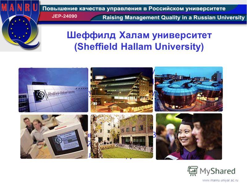 www.manru.uniyar.ac.ru Основан в 1969 как Sheffield Polytechnic. Получил статус университета в 1992. Включает 4 факультета и 25 структурных подразделений. 28000 студентов и аспирантов, 3200 преподавателей Бюджет 150 миллионов фунтов Шеффилд Халам уни