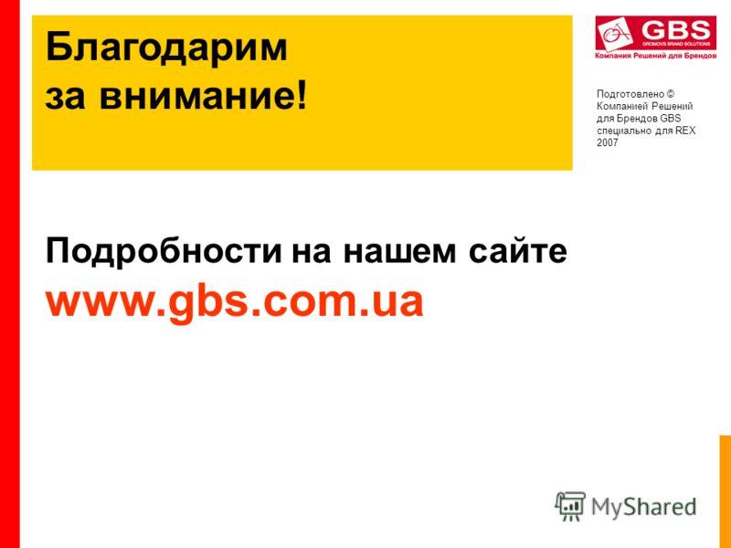 Подготовлено © Компанией Решений для Брендов GBS специально для REX 2007 Благодарим за внимание! Подробности на нашем сайте www.gbs.com.ua