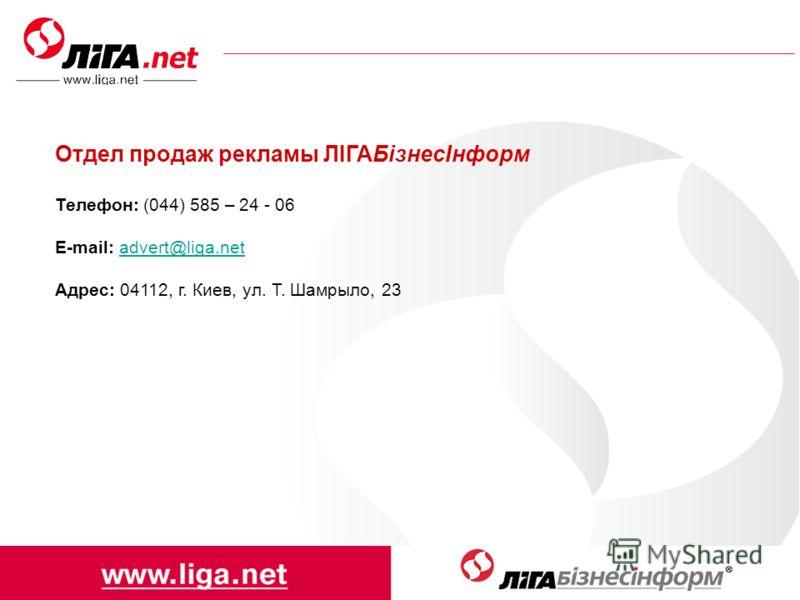 Отдел продаж рекламы ЛІГАБізнесІнформ Телефон: (044) 585 – 24 - 06 E-mail: advert@liga.netadvert@liga.net Адрес: 04112, г. Киев, ул. Т. Шамрыло, 23