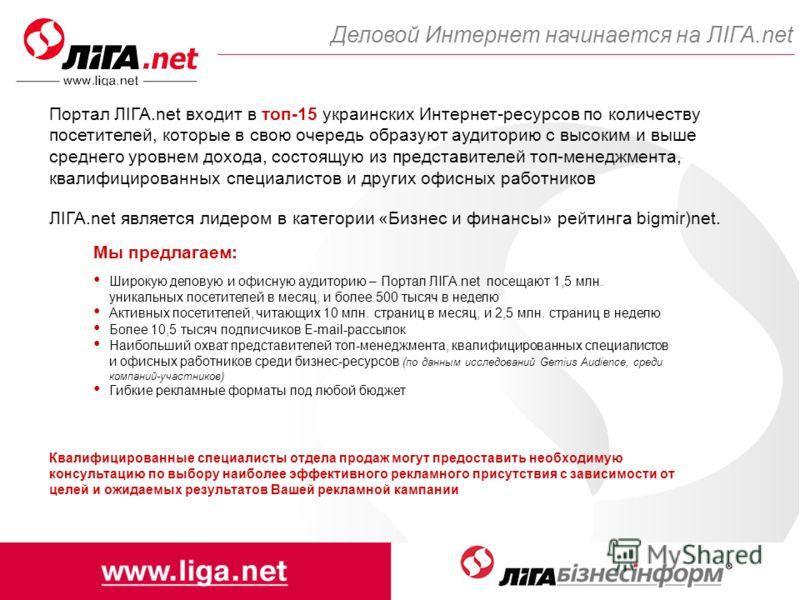 Деловой Интернет начинается на ЛІГА.net Портал ЛІГА.net входит в топ-15 украинских Интернет-ресурсов по количеству посетителей, которые в свою очередь образуют аудиторию с высоким и выше среднего уровнем дохода, состоящую из представителей топ-менедж