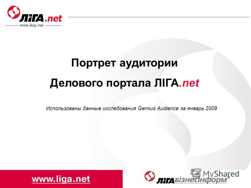 Портрет аудитории Делового портала ЛІГА.net Использованы данные исследования Gemius Audience за январь 2009