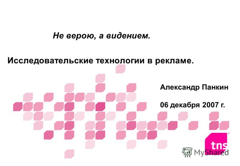 Не верою, а видением. Исследовательские технологии в рекламе. Александр Панкин 06 декабря 2007 г.