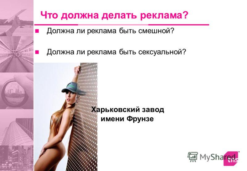 Должна ли реклама быть смешной? Должна ли реклама быть сексуальной? Что должна делать реклама? Харьковский завод имени Фрунзе