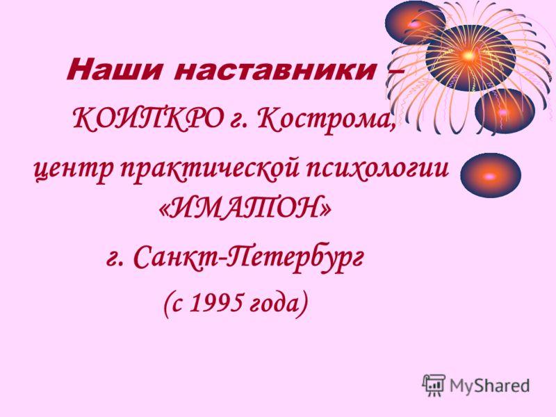 Наши наставники – КОИПКРО г. Кострома, центр практической психологии «ИМАТОН» г. Санкт-Петербург (с 1995 года)