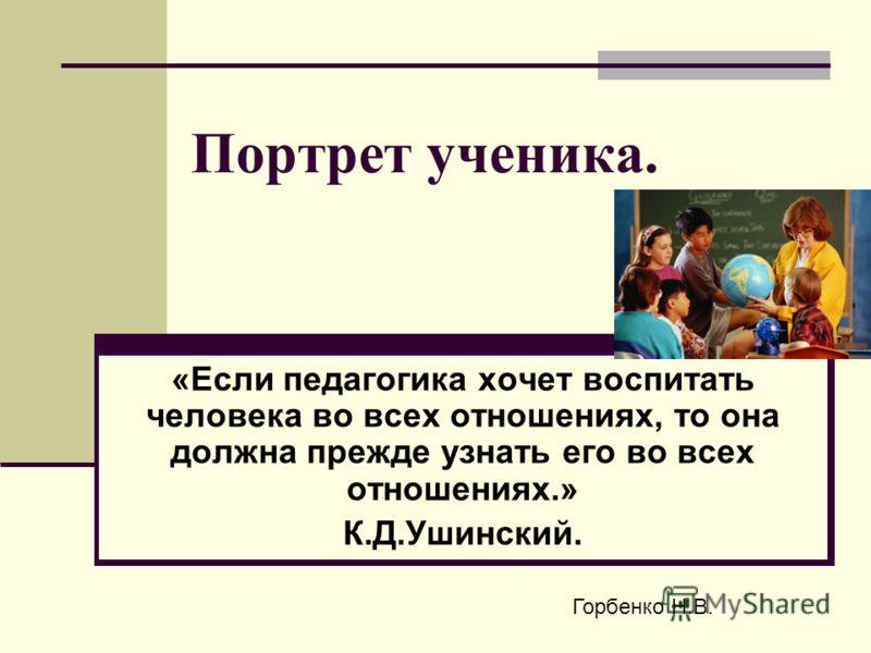 Портрет ученика. «Если педагогика хочет воспитать человека во всех отношениях, то она должна прежде узнать его во всех отношениях.» К.Д.Ушинский. Горбенко Н.В.