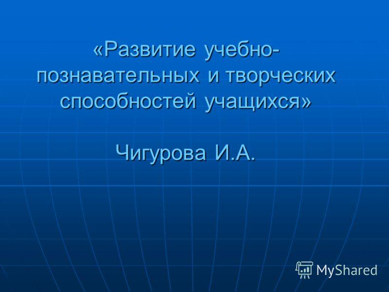 «Развитие учебно- познавательных и творческих способностей учащихся» Чигурова И.А.