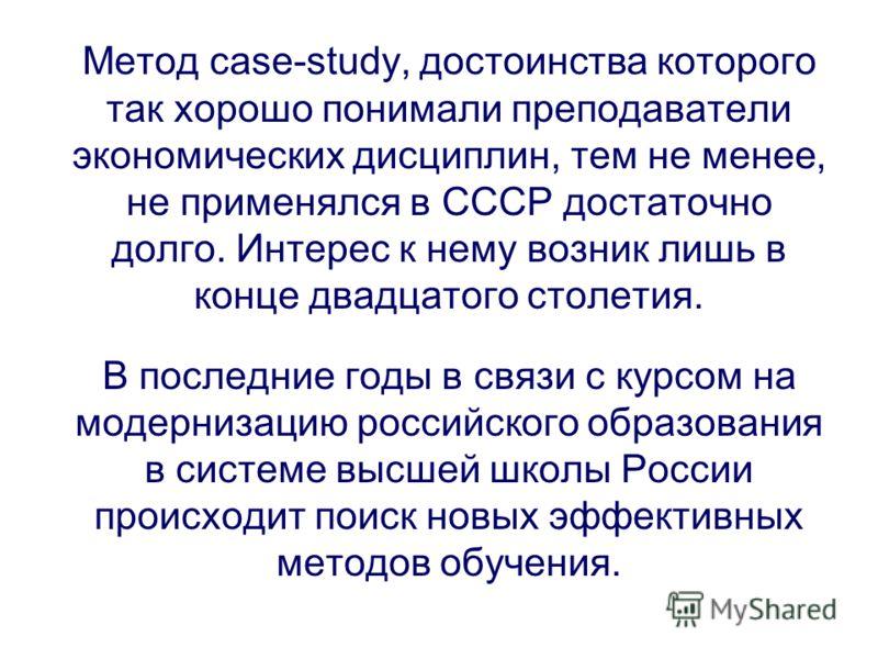 Метод case-study, достоинства которого так хорошо понимали преподаватели экономических дисциплин, тем не менее, не применялся в СССР достаточно долго. Интерес к нему возник лишь в конце двадцатого столетия. В последние годы в связи с курсом на модерн