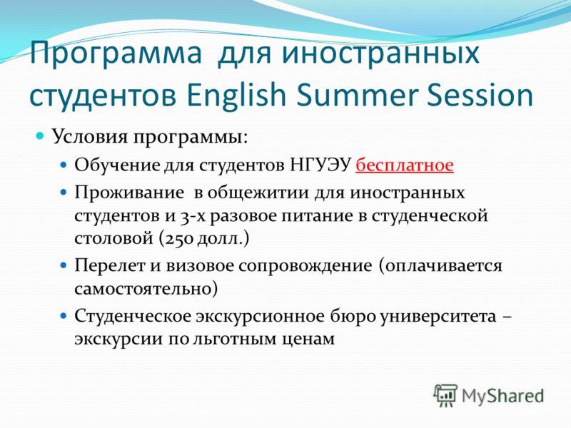 Программа для иностранных студентов English Summer Session Условия программы: Обучение для студентов НГУЭУ бесплатное Проживание в общежитии для иностранных студентов и 3-х разовое питание в студенческой столовой (250 долл.) Перелет и визовое сопрово