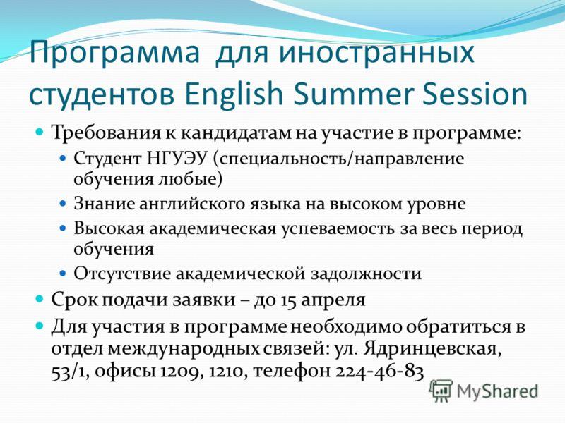 Программа для иностранных студентов English Summer Session Требования к кандидатам на участие в программе: Студент НГУЭУ (специальность/направление обучения любые) Знание английского языка на высоком уровне Высокая академическая успеваемость за весь