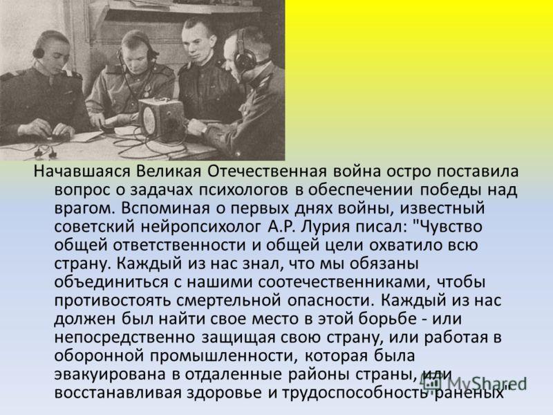 Начавшаяся Великая Отечественная война остро поставила вопрос о задачах психологов в обеспечении победы над врагом. Вспоминая о первых днях войны, известный советский нейропсихолог А.Р. Лурия писал: