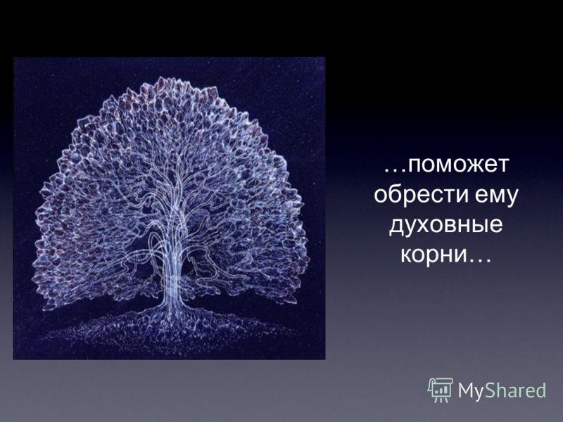 …поможет обрести ему духовные корни…