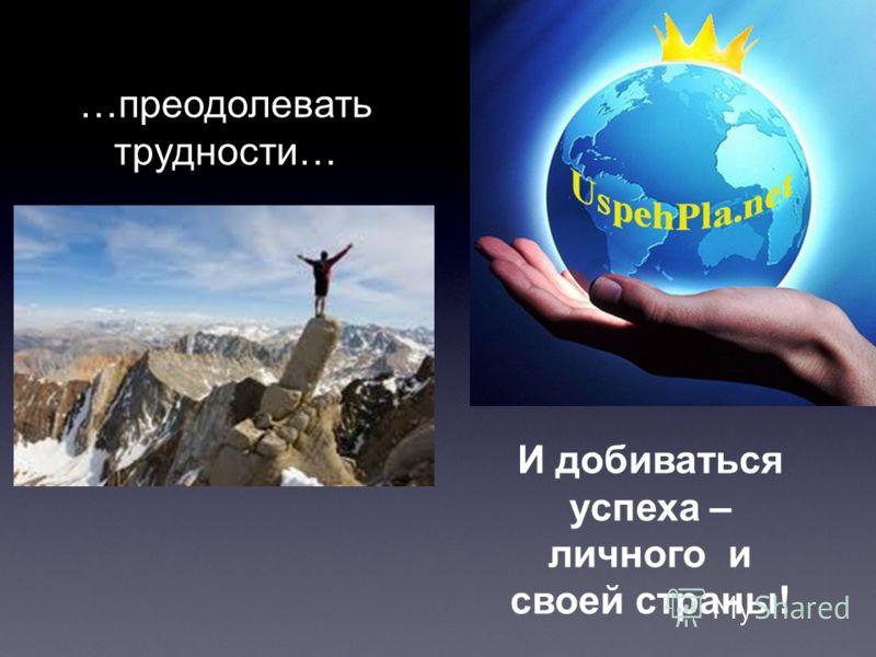 …преодолевать трудности… И добиваться успеха – личного и своей страны!