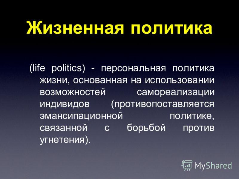 Жизненная политика (life politics) - персональная политика жизни, основанная на использовании возможностей самореализации индивидов (противопоставляется эмансипационной политике, связанной с борьбой против угнетения).