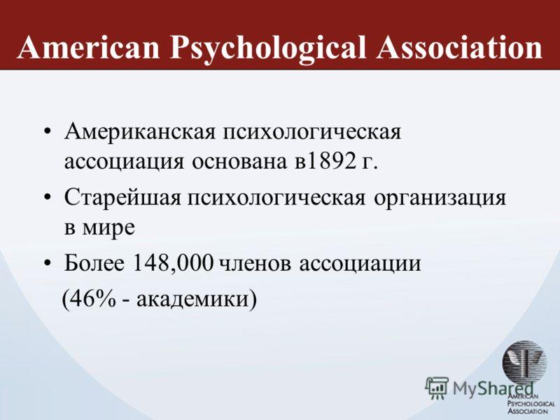 American Psychological Association Американская психологическая ассоциация основана в1892 г. Старейшая психологическая организация в мире Более 148,000 членов ассоциации (46% - академики)