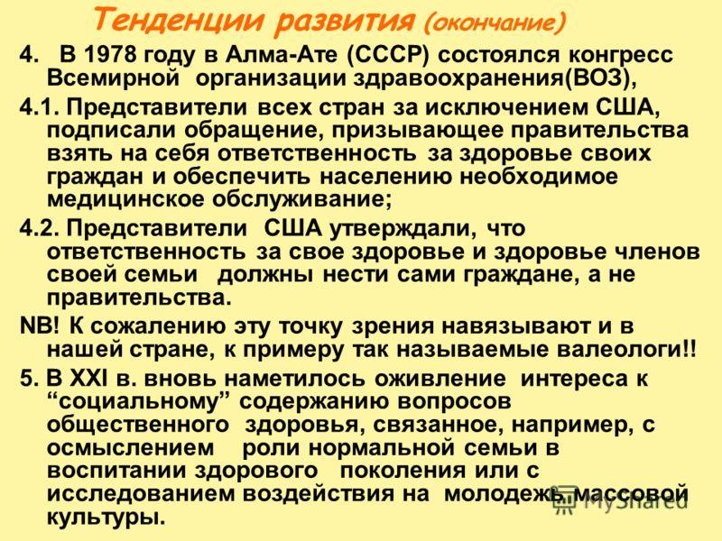 Тенденции развития (окончание) 4. В 1978 году в Алма-Ате (СССР) состоялся конгресс Всемирной организации здравоохранения(ВОЗ), 4.1. Представители всех стран за исключением США, подписали обращение, призывающее правительства взять на себя ответственно