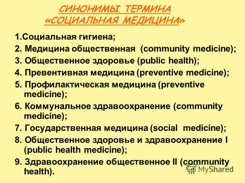 СИНОНИМЫ ТЕРМИНА «СОЦИАЛЬНАЯ МЕДИЦИНА» 1.Социальная гигиена; 2. Медицина общественная (community medicine); 3. Общественное здоровье (public health); 4. Превентивная медицина (preventive medicine); 5. Профилактическая медицина (preventive medicine);