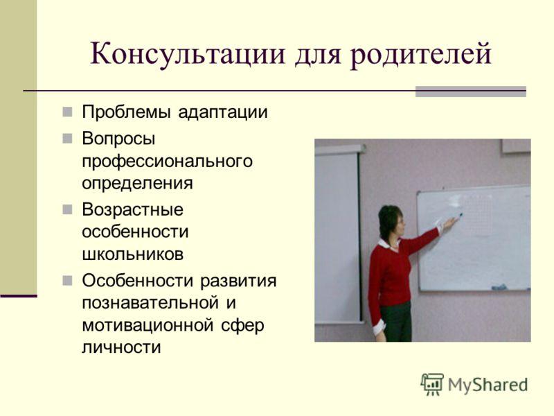 Консультации для родителей Проблемы адаптации Вопросы профессионального определения Возрастные особенности школьников Особенности развития познавательной и мотивационной сфер личности
