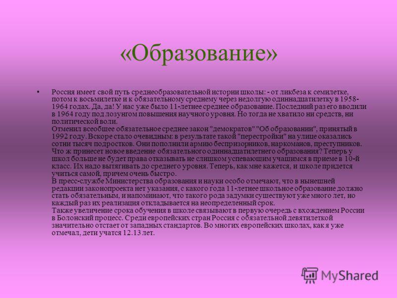 «Образование» Россия имеет свой путь среднеобразовательной истории школы: - от ликбеза к семилетке, потом к восьмилетке и к обязательному среднему через недолгую одиннадцатилетку в 1958- 1964 годах. Да, да! У нас уже было 11-летнее среднее образовани
