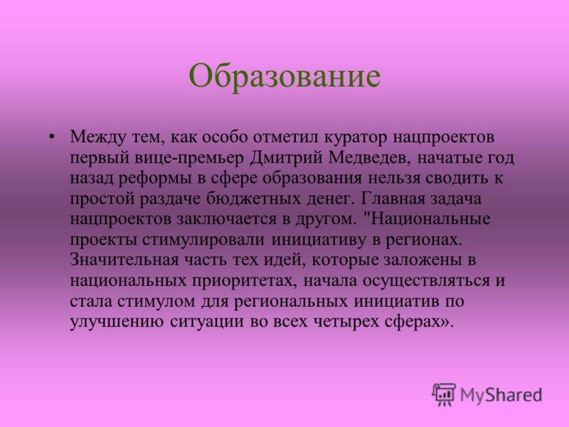 Образование Между тем, как особо отметил куратор нацпроектов первый вице-премьер Дмитрий Медведев, начатые год назад реформы в сфере образования нельзя сводить к простой раздаче бюджетных денег. Главная задача нацпроектов заключается в другом.