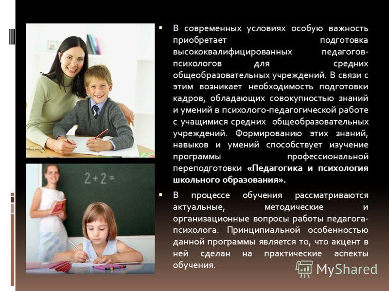 В современных условиях особую важность приобретает подготовка высококвалифицированных педагогов- психологов для средних общеобразовательных учреждений. В связи с этим возникает необходимость подготовки кадров, обладающих совокупностью знаний и умений