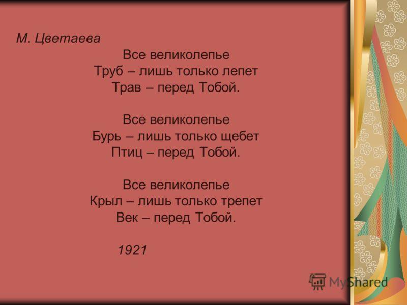 М. Цветаева Все великолепье Труб – лишь только лепет Трав – перед Тобой. Все великолепье Бурь – лишь только щебет Птиц – перед Тобой. Все великолепье Крыл – лишь только трепет Век – перед Тобой. 1921
