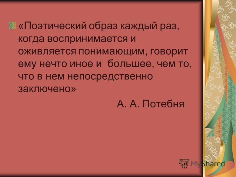 «Поэтический образ каждый раз, когда воспринимается и оживляется понимающим, говорит ему нечто иное и большее, чем то, что в нем непосредственно заключено» А. А. Потебня