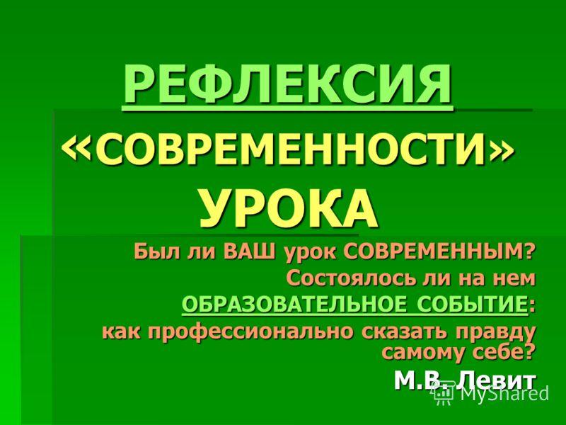 РЕФЛЕКСИЯ РЕФЛЕКСИЯ « СОВРЕМЕННОСТИ» УРОКА РЕФЛЕКСИЯ Был ли ВАШ урок СОВРЕМЕННЫМ? Состоялось ли на нем ОБРАЗОВАТЕЛЬНОЕ СОБЫТИЕОБРАЗОВАТЕЛЬНОЕ СОБЫТИЕ: ОБРАЗОВАТЕЛЬНОЕ СОБЫТИЕ как профессионально сказать правду самому себе? М.В. Левит