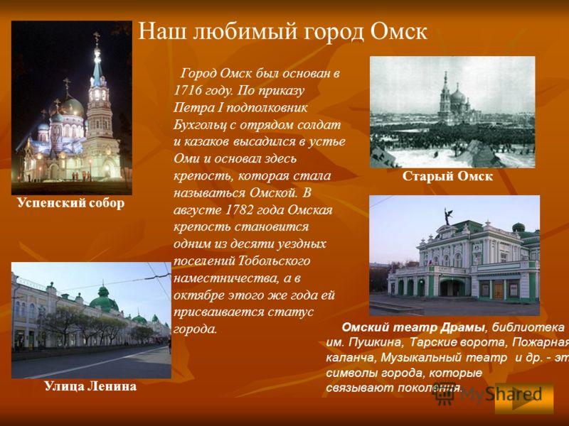 Наш любимый город Омск Город Омск был основан в 1716 году. По приказу Петра I подполковник Бухгольц с отрядом солдат и казаков высадился в устье Оми и основал здесь крепость, которая стала называться Омской. В августе 1782 года Омская крепость станов