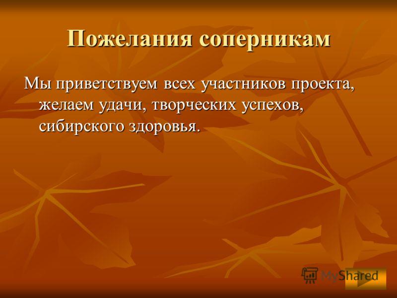 Пожелания соперникам Мы приветствуем всех участников проекта, желаем удачи, творческих успехов, сибирского здоровья. с