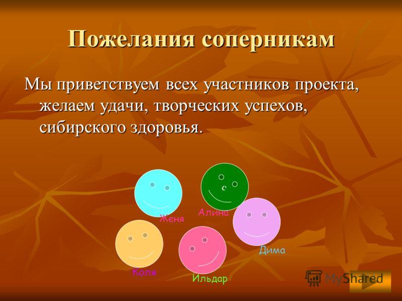 Пожелания соперникам Мы приветствуем всех участников проекта, желаем удачи, творческих успехов, сибирского здоровья. с Алина Коля Ильдар Дима Женя