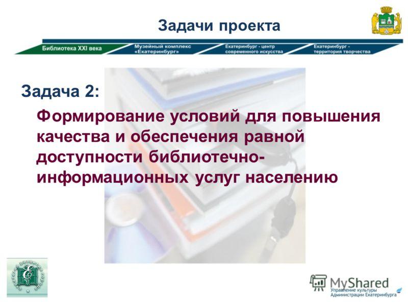 Задача 2: Формирование условий для повышения качества и обеспечения равной доступности библиотечно- информационных услуг населению Задачи проекта